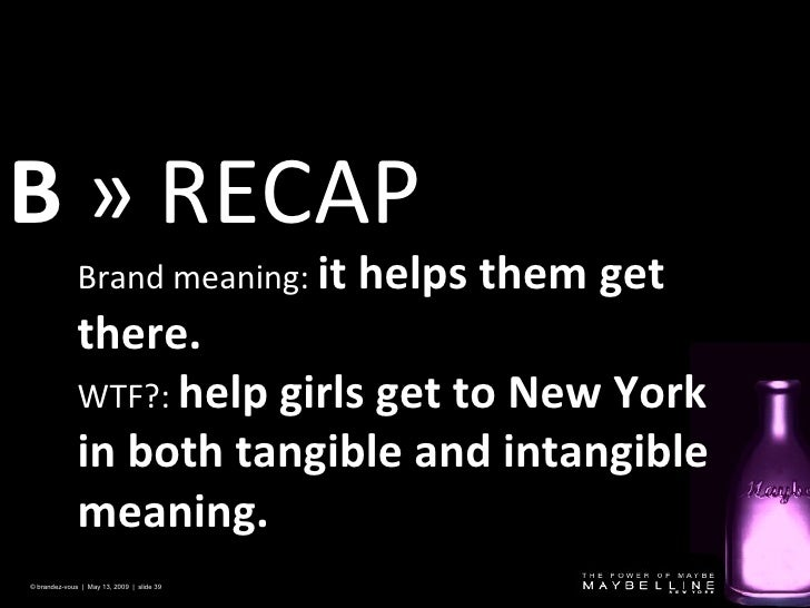 B  » RECAP © brandez-vous  |  May 13, 2009  |  slide  Brand meaning:  it helps them get there. WTF?:  help girls get to Ne...