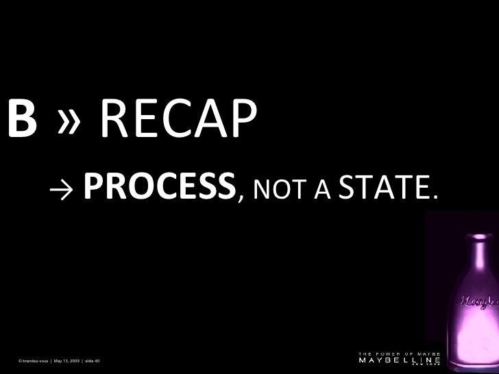 B  » RECAP © brandez-vous  |  May 13, 2009  |  slide  ->  PROCESS , NOT A  STATE .