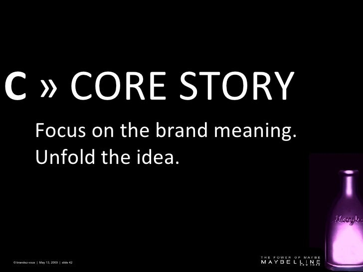 C   » CORE STORY  © brandez-vous  |  May 13, 2009  |  slide  Focus on the brand meaning. Unfold the idea.