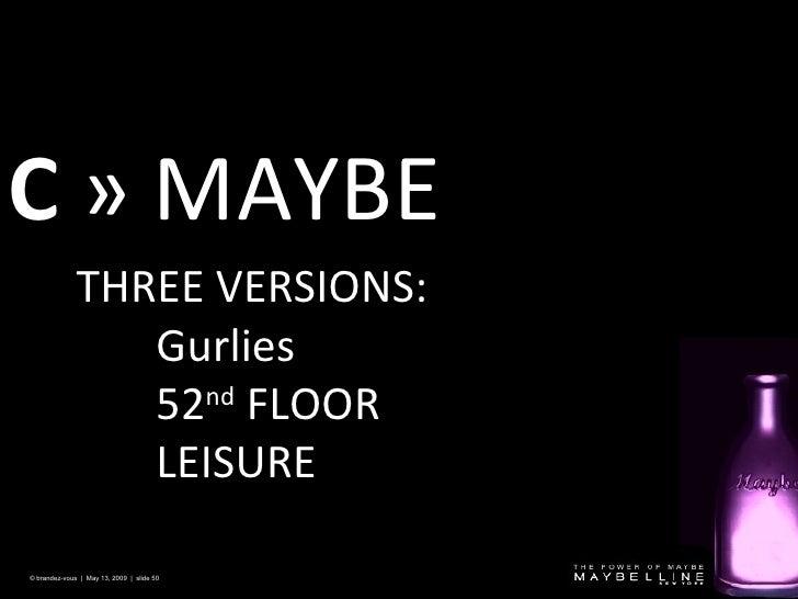 C   » MAYBE © brandez-vous  |  May 13, 2009  |  slide  <ul><li>THREE VERSIONS: </li></ul><ul><ul><ul><li>Gurlies </li></ul...
