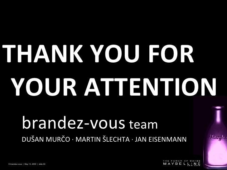 THANK YOU FOR YOUR ATTENTION © brandez-vous  |  May 13, 2009  |  slide  brandez-vous  team DUŠAN MURČO · MARTIN ŠLECHTA   ...