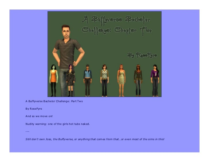 A Buffyverse Bachelor Challenge: Part TwoBy RoseFyreAnd so we move on!Nudity warning: one of the girls hot tubs naked.---S...