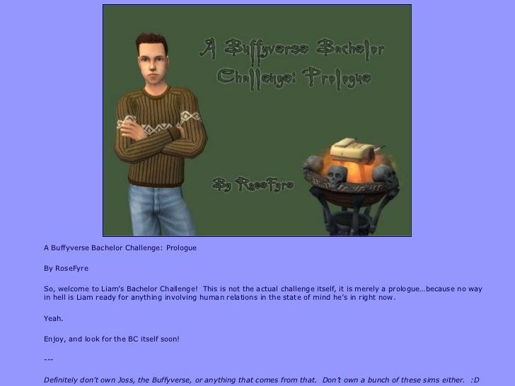 <ul><li>A Buffyverse Bachelor Challenge: Prologue </li></ul><ul><li>By RoseFyre </li></ul><ul><li>So, welcome to Liam's Ba...
