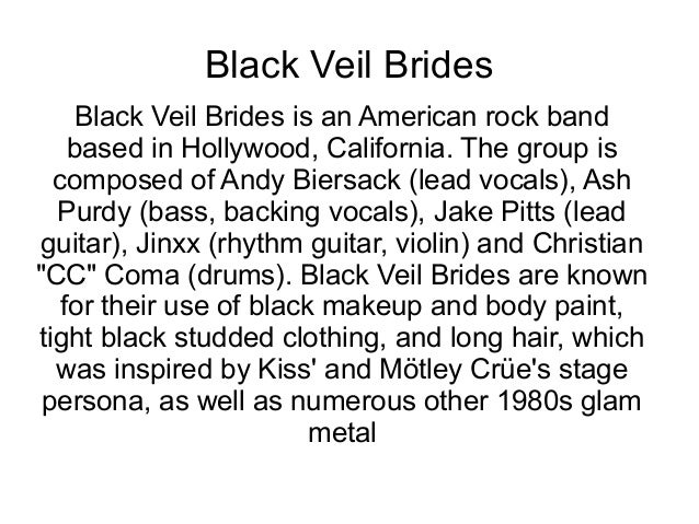 Black Veil Brides Black Veil Brides is an American rock band based in Hollywood, California. The group is composed of Andy...