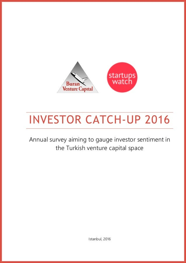 INVESTOR CATCH-UP 2016 Annual survey aiming to gauge investor sentiment in the Turkish venture capital space Istanbul, 2016