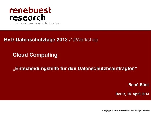 Copyright © 2013 by renebuest research | René BüstBerlin, 25. April 2013René BüstBvD-Datenschutztage 2013 // #WorkshopClou...