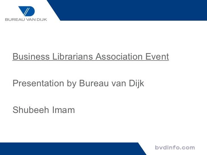 <ul><li>Business Librarians Association Event </li></ul><ul><li>Presentation by Bureau van Dijk </li></ul><ul><li>Shubeeh ...
