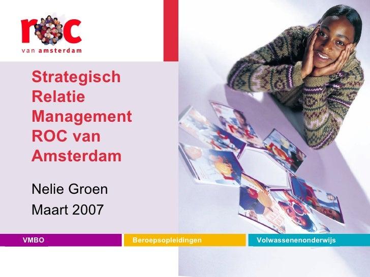 Strategisch Relatie Management ROC van Amsterdam Nelie Groen Maart 2007 VMBO Beroepsopleidingen Volwassenenonderwijs