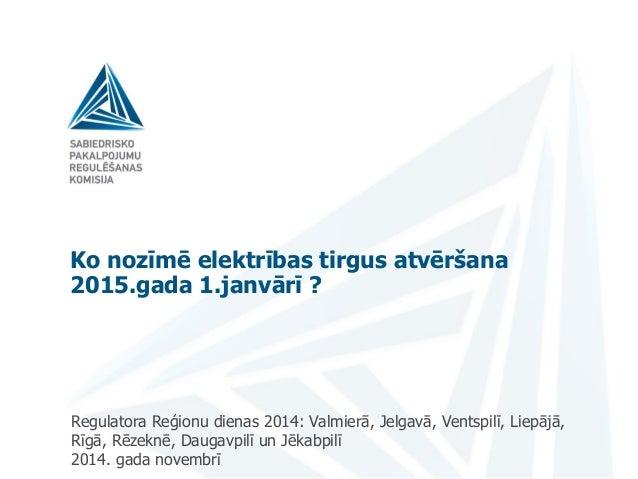 Ko nozīmē elektrības tirgus atvēršana 2015.gada 1.janvārī ? Regulatora Reģionu dienas 2014: Valmierā, Jelgavā, Ventspilī, ...