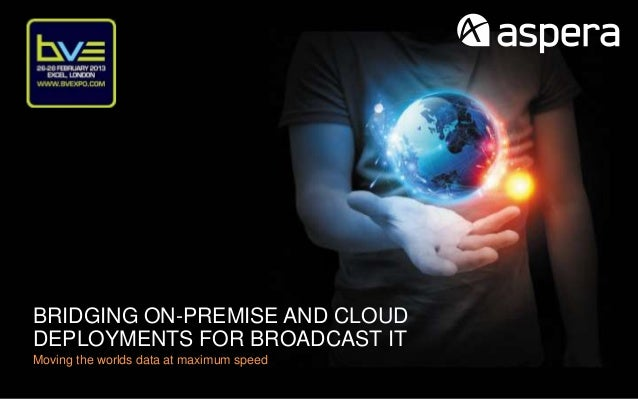 BRIDGING ON-PREMISE AND CLOUDDEPLOYMENTS FOR BROADCAST ITMoving the worlds data at maximum speed