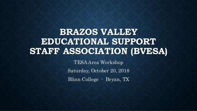 BRAZOS VALLEY EDUCATIONAL SUPPORT STAFF ASSOCIATION (BVESA) TESA Area Workshop Saturday, October 20, 2018 Blinn College - ...
