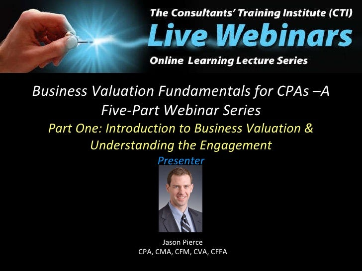 Business Valuation Fundamentals for CPAs –A Five-Part Webinar Series Part One: Introduction to Business Valuation & Unders...
