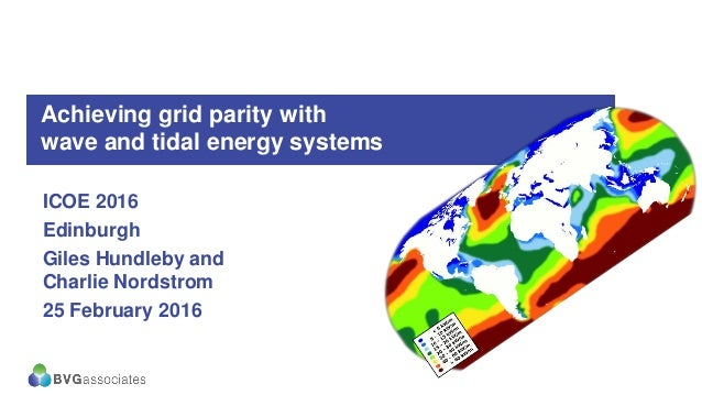 Achieving grid parity with wave and tidal energy systems ICOE 2016 Edinburgh Giles Hundleby and Charlie Nordstrom 25 Febru...
