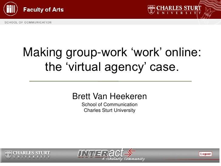 Making group-work 'work' online:    the 'virtual agency' case.          Brett Van Heekeren           School of Communicati...
