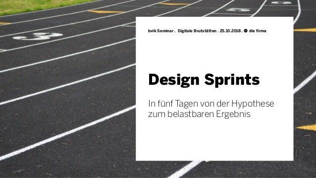 Design Sprints bvik Seminar . Digitale Brutstätten . 25.10.2018 . © die firma In fünf Tagen von der Hypothese zum belastba...