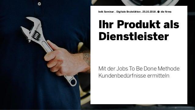 Ihr Produkt als Dienstleister Mit der Jobs To Be Done Methode Kundenbedürfnisse ermitteln bvik Seminar . Digitale Brutstät...