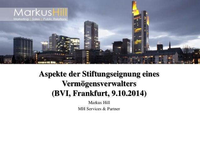 Markus Hill  MH Services & Partner  Aspekte der Stiftungseignung eines Vermögensverwalters (BVI, Frankfurt, 9.10.2014)