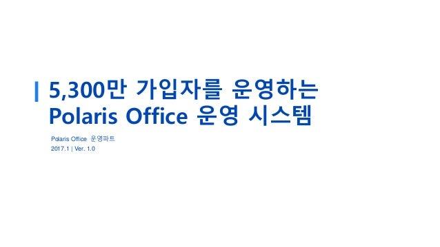 5,300만 가입자를 운영하는 Polaris Office 운영 시스템 Polaris Office 운영파트 2017.1 | Ver. 1.0