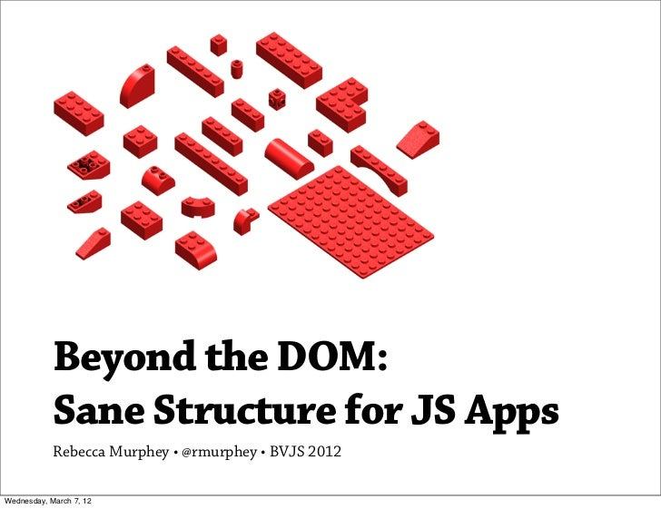Beyond the DOM:            Sane Structure for JS Apps            Rebecca Murphey •@rmurphey • BVJS 2012Wednesday, March 7...