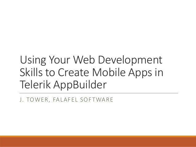Using Your Web Development Skills to Create Mobile Apps in Telerik AppBuilder J. TOWER, FALAFEL SOFTWARE