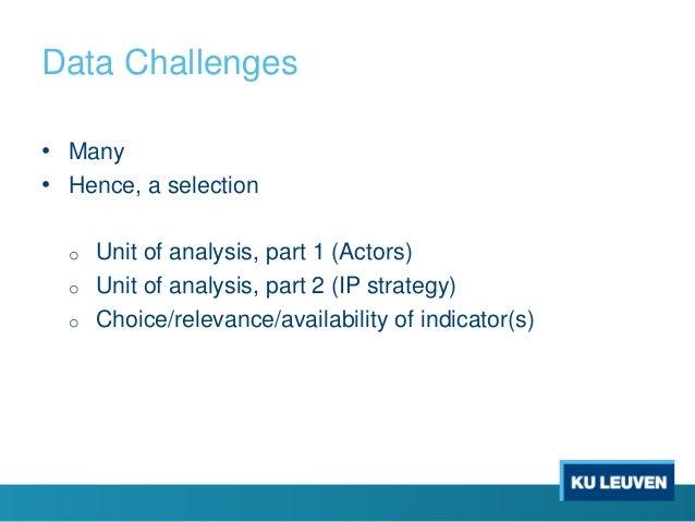 Data Challenges • Many • Hence, a selection o Unit of analysis, part 1 (Actors) o Unit of analysis, part 2 (IP strategy) o...