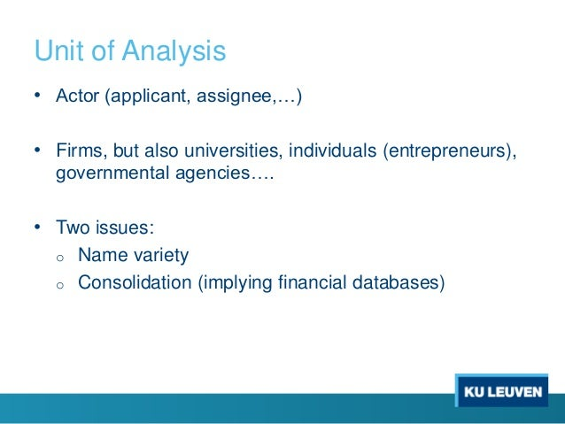 Unit of Analysis • Actor (applicant, assignee,…) • Firms, but also universities, individuals (entrepreneurs), governmental...