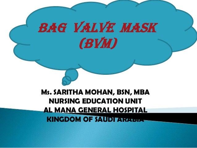 Ms. SARITHA MOHAN, BSN, MBA NURSING EDUCATION UNIT AL MANA GENERAL HOSPITAL KINGDOM OF SAUDI ARABIA BAG VALVE MASK (Bvm)