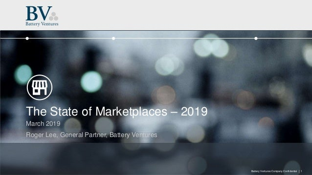 |Battery Ventures Company Confidential The State of Marketplaces – 2019 March 2019 Roger Lee, General Partner, Battery Ven...