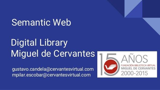 Digital Library Miguel de Cervantes Semantic Web gustavo.candela@cervantesvirtual.com mpilar.escobar@cervantesvirtual.com