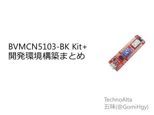 BVMCN5103-BK Kit+ 開発環境構築まとめ TechnoAlta 五味(@GomiHgy)