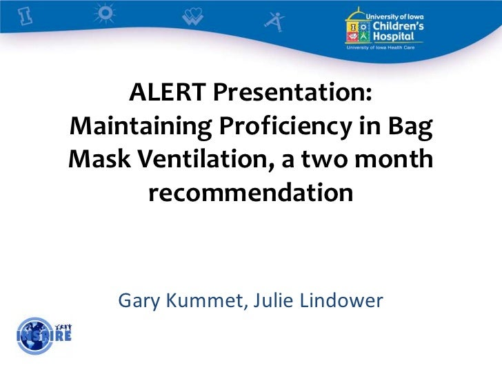 ALERT Presentation:Maintaining Proficiency in BagMask Ventilation, a two month      recommendation    Gary Kummet, Julie L...