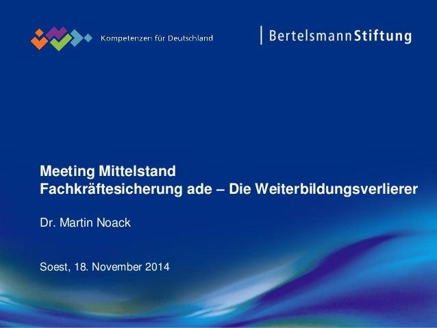 Meeting Mittelstand Fachkräftesicherung ade –Die WeiterbildungsverliererDr. Martin Noack  Soest, 18. November 2014