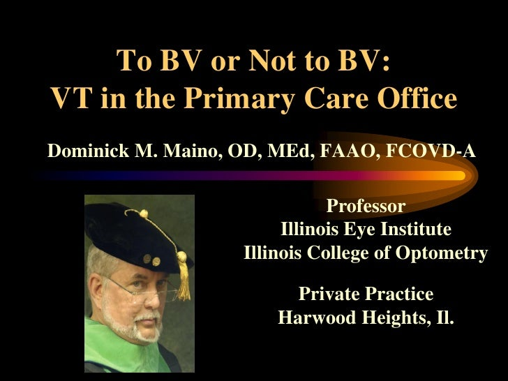 To BV or Not to BV: VT in the Primary Care Office Dominick M. Maino, OD, MEd, FAAO, FCOVD-A                               ...