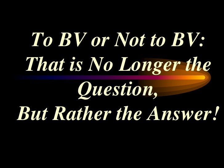 To BV or Not to BV: That is No Longer the       Question,But Rather the Answer!