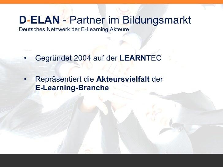 D - ELAN  - Partner im Bildungsmarkt Deutsches Netzwerk der E-Learning Akteure <ul><li>Gegründet 2004 auf der  LEARN TEC <...
