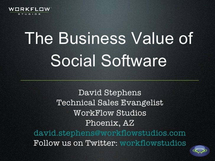 The Business Value of Social Software David Stephens Technical Sales Evangelist WorkFlow Studios Phoenix, AZ [email_addres...