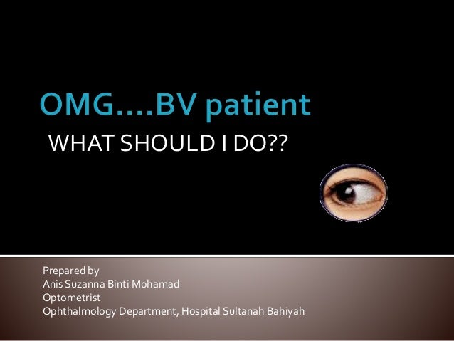 WHAT SHOULD I DO?? Prepared by Anis Suzanna Binti Mohamad Optometrist Ophthalmology Department, Hospital Sultanah Bahiyah