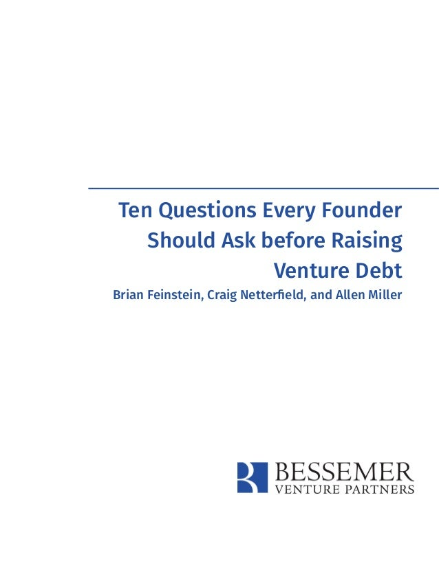 Ten Questions Every Founder Should Ask before Raising Venture Debt Brian Feinstein, Craig Netterfield, and Allen Miller
