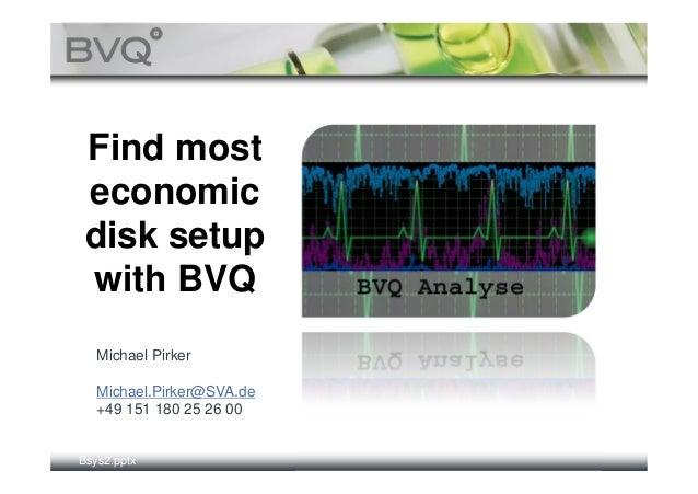 Find most economic disk setup with BVQ   Michael Pirker   Michael.Pirker@SVA.de   +49 151 180 25 26 00Bsys2.pptx