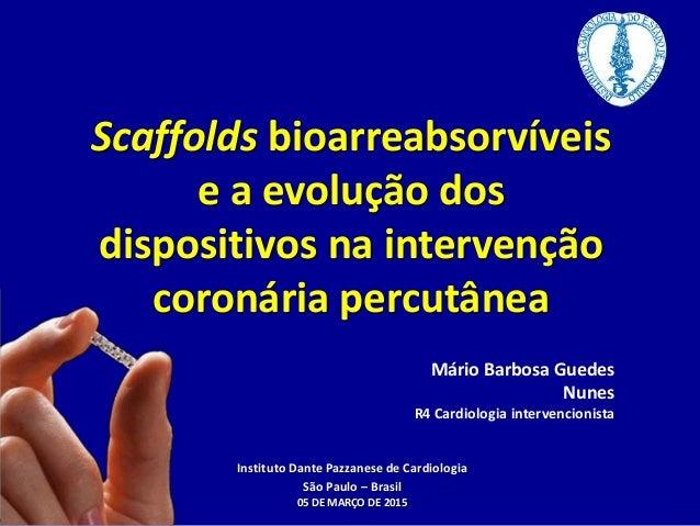 Scaffolds bioarreabsorvíveis e a evolução dos dispositivos na intervenção coronária percutânea Mário Barbosa Guedes Nunes ...