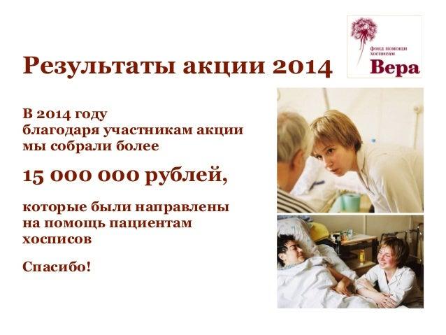 Результаты акции 2014 В 2014 году благодаря участникам акции мы собрали более 15 000 000 рублей, которые были направлены н...