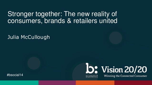 #bsocial14 Stronger together: The new reality of consumers, brands & retailers united Julia McCullough