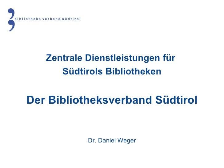 Zentrale Dienstleistungen für  Südtirols Bibliotheken Der Bibliotheksverband Südtirol Dr. Daniel Weger