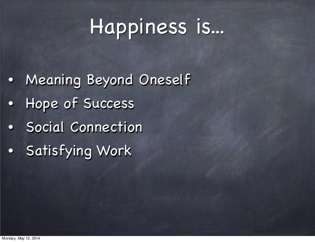 Happiness is... • Meaning Beyond Oneself • Hope of Success • Social Connection • Satisfying Work Monday, May 12, 2014