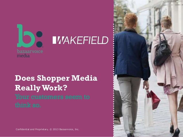 Does Shopper Media Really Work? Your customers seem to think so.  Confidential and Proprietary. © 2013 Bazaarvoice, Inc.