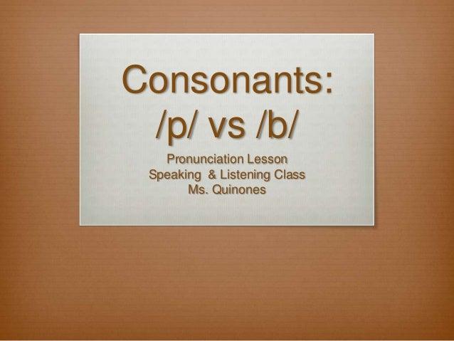 Consonants: /p/ vs /b/ Pronunciation Lesson Speaking & Listening Class Ms. Quinones