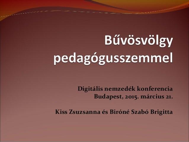 Digitális nemzedék konferencia Budapest, 2015. március 21. Kiss Zsuzsanna és Biróné Szabó Brigitta