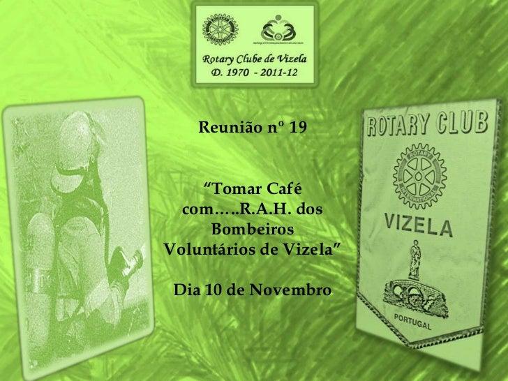 """Reunião nº 19    """"Tomar Café  com…..R.A.H. dos     BombeirosVoluntários de Vizela"""" Dia 10 de Novembro"""