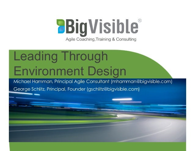 Copyright © 2013 Big Visible Solutions Leading Through Environment Design Michael Hamman, Principal Agile Consultant (mham...