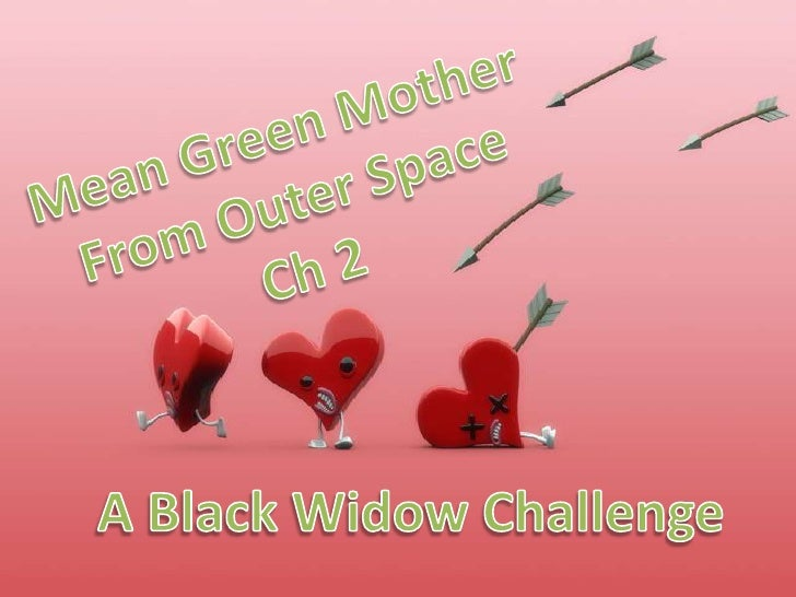 Mean Green Mother<br />From Outer Space<br />Ch 2<br />A Black Widow Challenge<br />